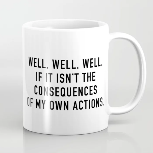 "Humorous mug design with the quote ""Well, well, well. If it isn't the consequences of my own actions."" from Quotable."