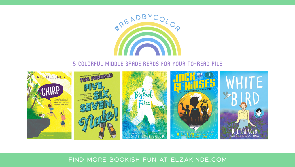 #ReadByColor: 5 Colorful Middle Grade Reads for Your To-Read Pile | features the book covers of CHIRP by Kate Messner; FIVE, SIX, SEVEN, NATE! by Tim Federle; THE BIGFOOT FILES by Lindsay Eagar; JACK AND THE GENIUSES AT THE BOTTOM OF THE WORLD by Bill Nye the Science Guy & Gregory Mone; and WHITE BIRD by R. J. Palacio