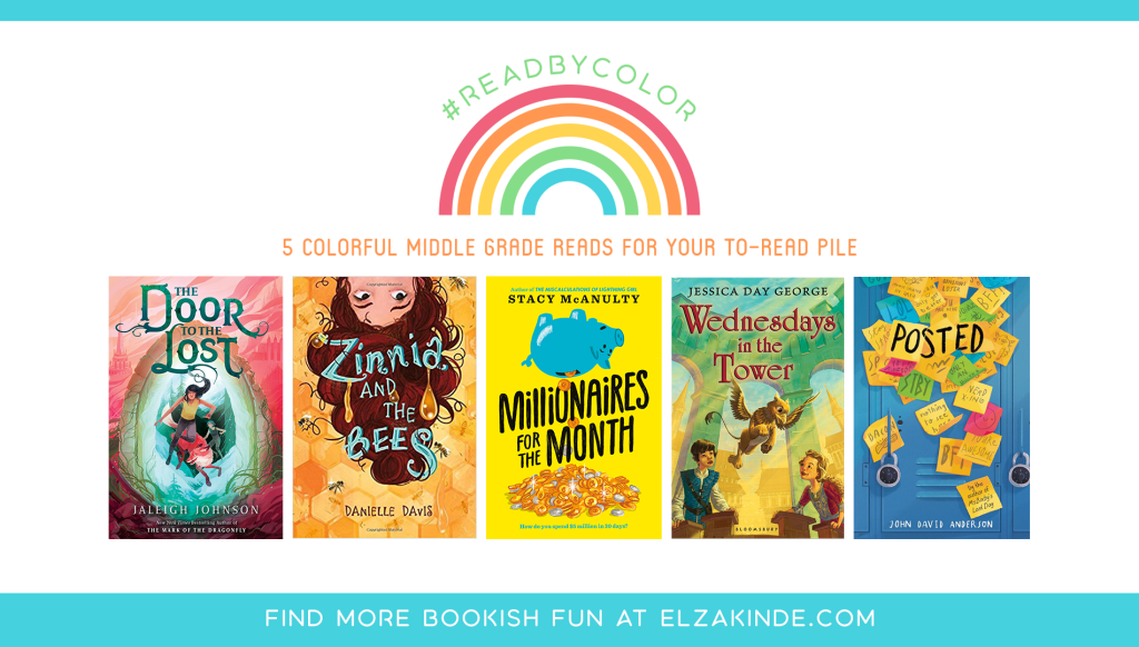 #ReadByColor: 5 Colorful Middle Grade Reads for Your To-Read Pile | features the book covers of THE DOOR TO THE LOST by Jaleigh Johnson; ZINNIA AND THE BEES by Danielle Davis; MILLIONAIRES FOR THE MONTH by Stacy McAnulty; WEDNESDAYS IN THE TOWER by Jessica Day George; and POSTED by John David Anderson