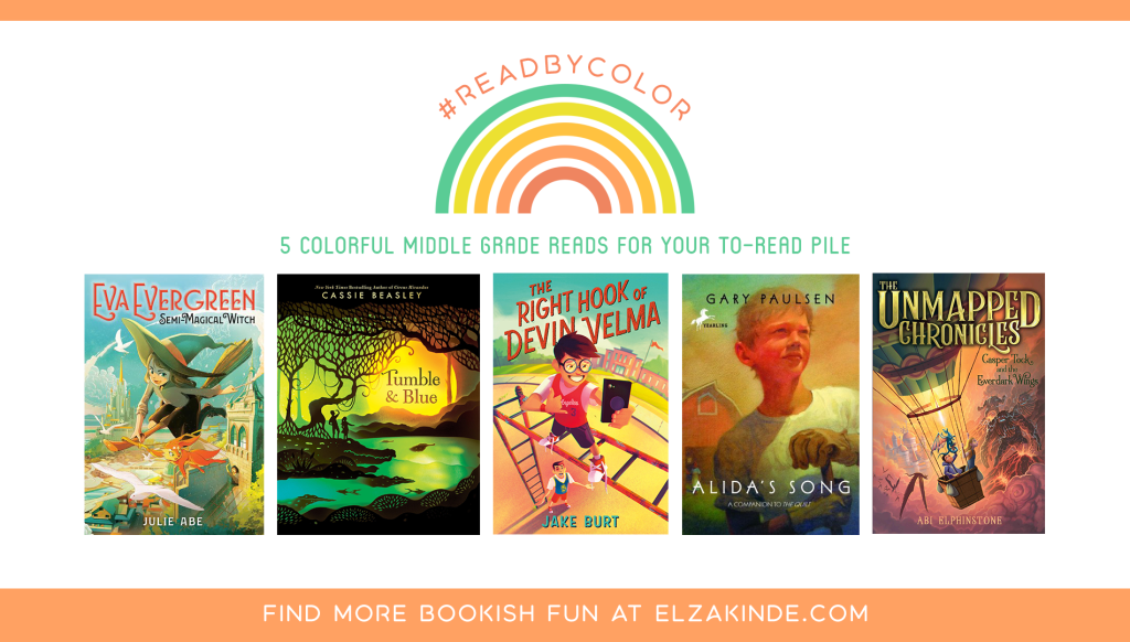 #ReadByColor: 5 Colorful Middle Grade Reads for Your To-Read Pile | features the book covers of EVA EVERGREEN: SEMI-MAGICAL WITCH by Julie Abe; TUMBLE & BLUE by Cassie Beasley; THE RIGHT HOOK OF DEVIN VELMA by Jake Burt; ALIDA'S SONG by Gary Paulsen; and THE UNMAPPED CHRONICLES: CASPER TOCK AND THE EVERDARK WINGS by Abi Elphinstone