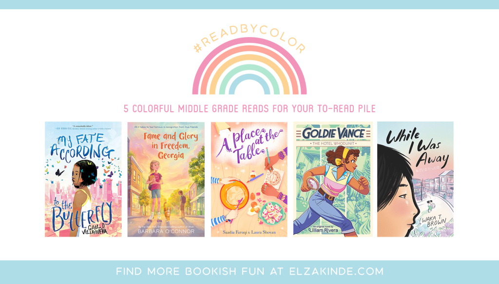#ReadByColor: 5 Colorful Middle Grade Reads for Your To-Read Pile | features the book covers of MY FATE ACCORDING TO THE BUTTERFLY by Gail D. Villanueva; FAME AND GLORY IN FREEDOM, GEORGIA by Barbara O'Connor; A PLACE AT THE TABLE by Saadia Faruqi & Laura Shovan; GOLDIE VANCE: THE HOTEL WHODUNIT by Lilliam Rivera; and WHILE I WAS AWAY by Waka T. Brown