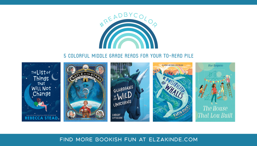 #ReadByColor: 5 Colorful Middle Grade Reads for Your To-Read Pile | features the book covers of THE LIST OF THINGS THAT WILL NOT CHANGE by Rebecca Stead; CASTLE IN THE STARS: THE SPACE RACE OF 1869 by Alex Alice; GUARDIANS OF THE WILD UNICORNS by Lindsay Littleson; A POSSIBILITY OF WHALES by Karen Rivers; and THE HOUSE THAT LOU BUILT by Mae Respicio