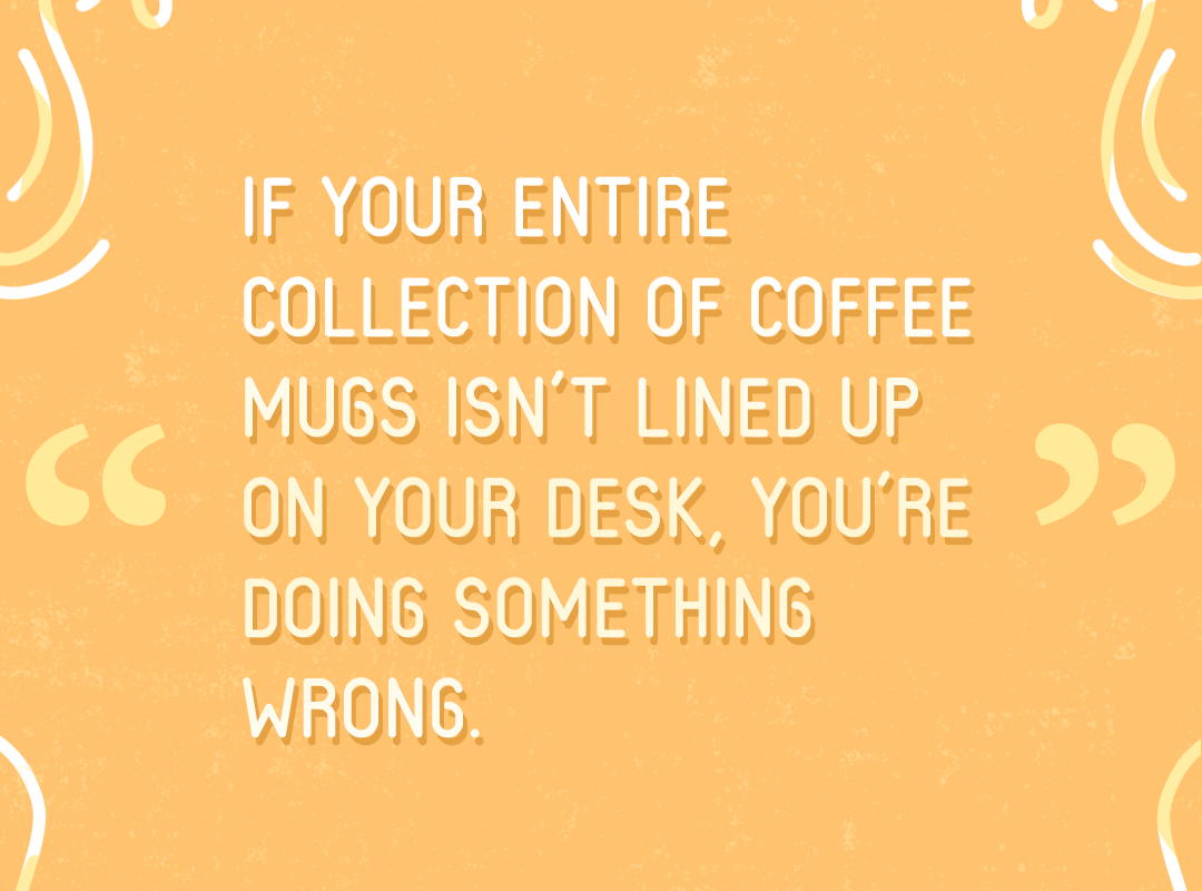 """""""If your entire collection of coffee mugs isn't lined up on your desk, you're doing something wrong."""" —Excerpt from 10 THINGS WRITERS FORGET TO DO from ElzaKinde.com"""