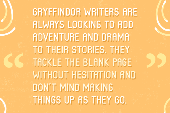 """""""Gryffindor writers are always looking to add adventure and drama to their stories. They tackle the blank page without hesitation and don't mind making things up as they go"""" —Excerpt from WRITING STRENGTHS AND WEAKNESSES ACCORDING TO YOUR HOGWARTS HOUSE from ElzaKinde.com"""