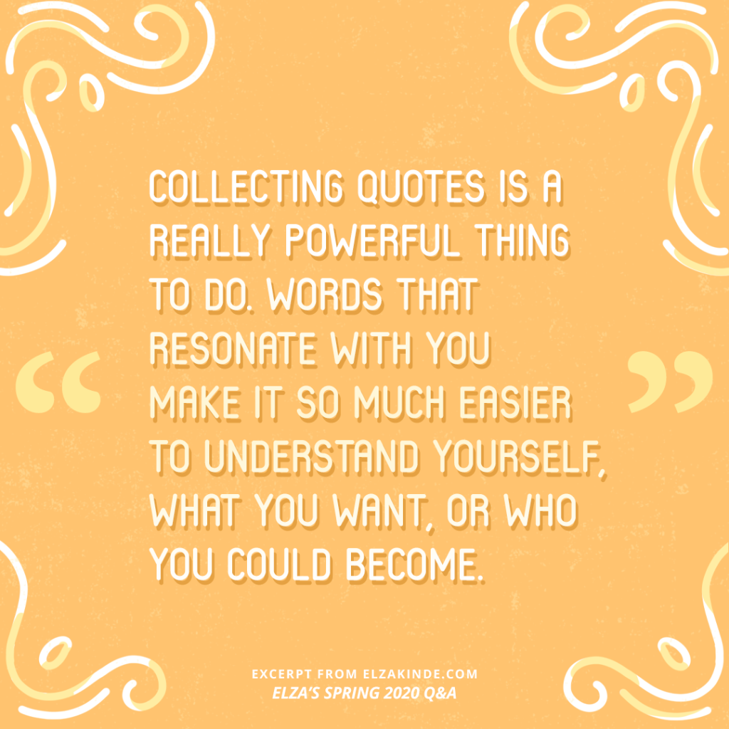 """""""Collecting quotes is a really powerful thing to do. Words that resonate with you make it so much easier to understand yourself, what you want or who you could become."""" —Excerpt from ELZA'S SPRING 2020 Q&A from ElzaKinde.com"""