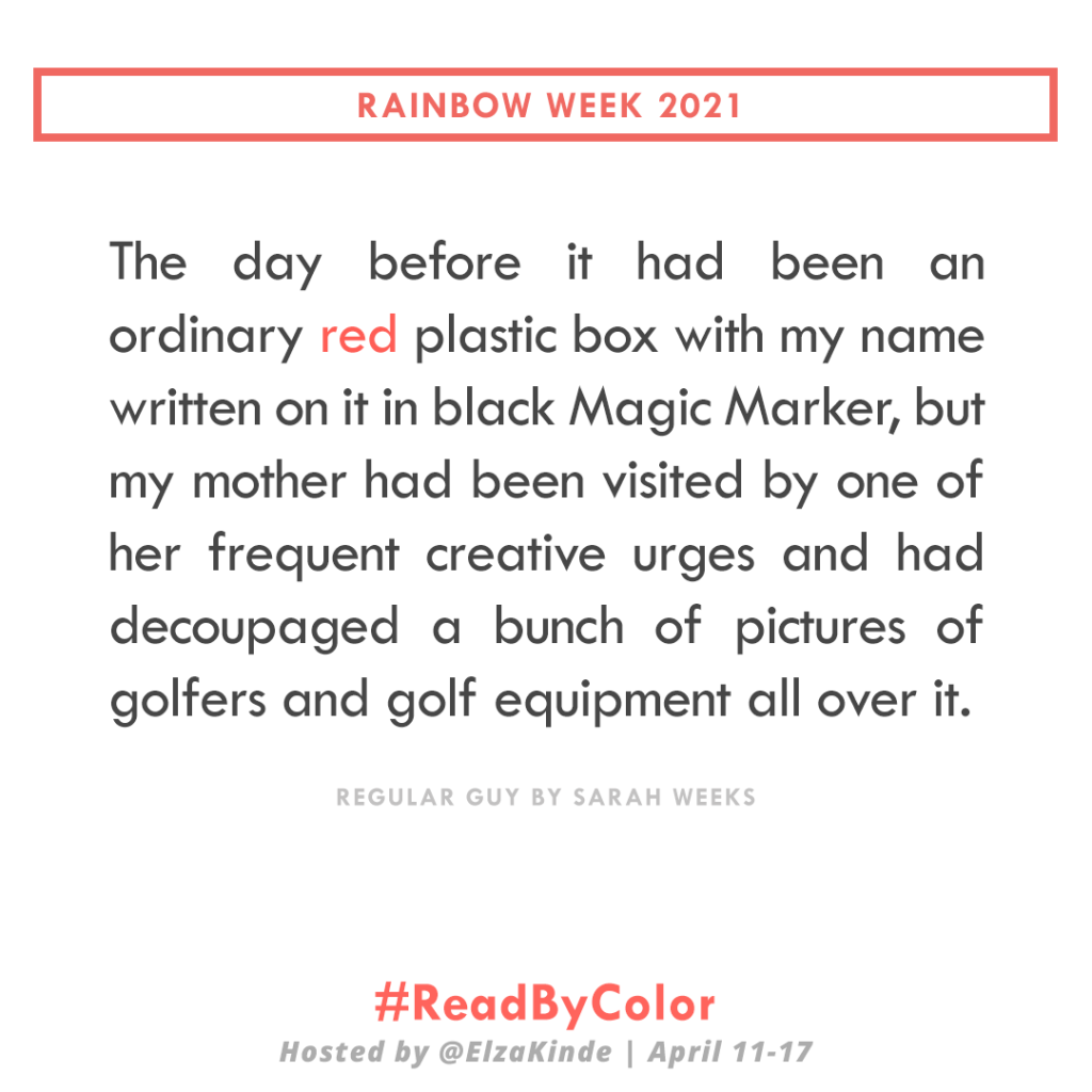 """The day before it had been an ordinary red plastic box with my name written on it in black Magic Marker, but my mother had been visited by one of her frequent creative urges and had decoupaged a bunch of pictures of golfers and golf equipment all over it."" -Regular Guy by Sarah Weeks"