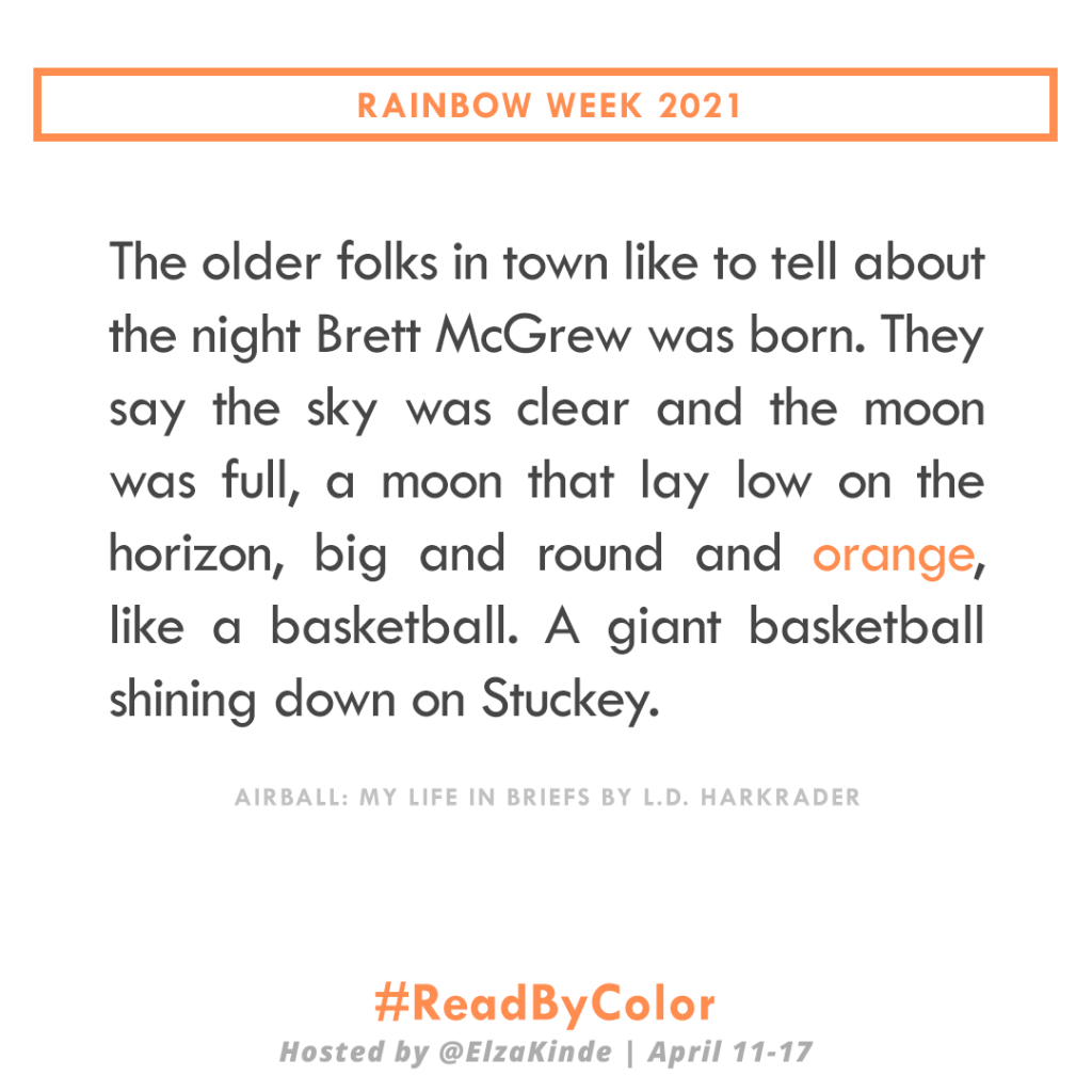 """""""The older folks in town like to tell about the night Brett McGrew was born. They say the sky was clear and the moon was full, a moon that lay low on the horizon, big and round and orange, like a basketball. A giant basketball shining down on Stuckey."""" -Airball: My Life in Briefs by L.D. Harkrader"""