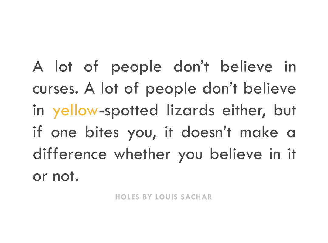"""A lot of people don't believe in curses. A lot of people don't believe in yellow-spotted lizards either, but if one bites you, it doesn't make a difference whether you believe in it or not."" -Holes by Louis Sachar"