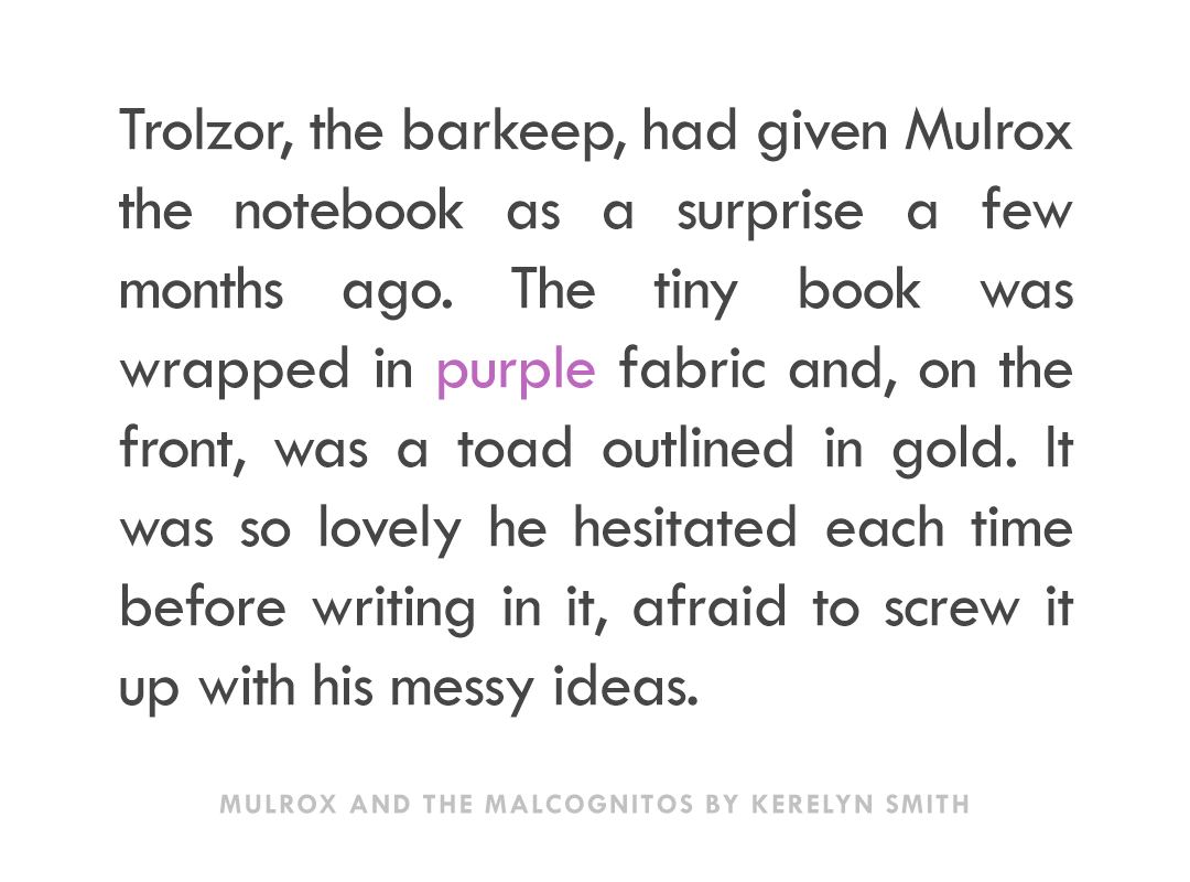"""Trolzor, the barkeep, had given Mulrox the notebook as a surprise a few months ago. The tiny book was wrapped in purple fabric and, on the front, was a toad outlined in gold. It was so lovely he hesitated each time before writing in it, afraid to screw it up with his messy ideas."" -Mulrox and the Malcognitos by Kerelyn Smith"