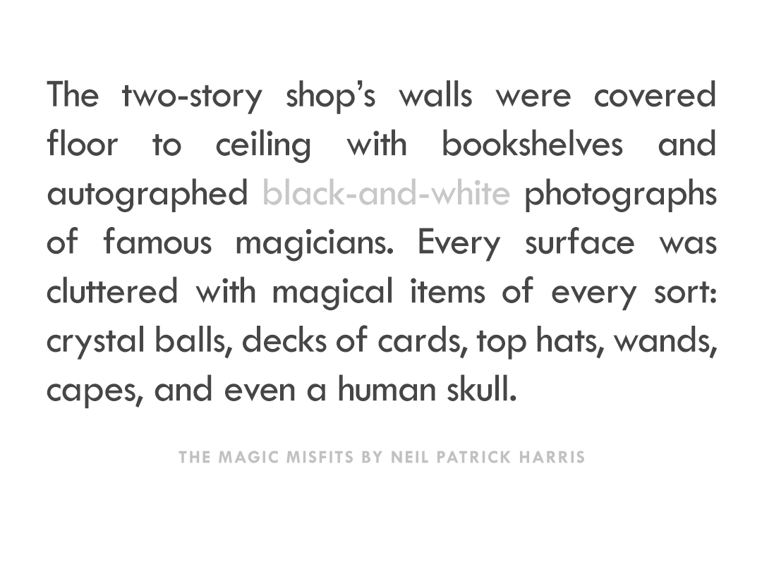 """The two-story shop's walls were covered floor to ceiling with bookshelves and autographed black-and-white photographs of famous magicians. Every surface was cluttered with magical items of every sort: crystal balls, decks of cards, top hats, wands, capes, and even a human skull."" -The Magic Misfits by Neil Patrick Harris"