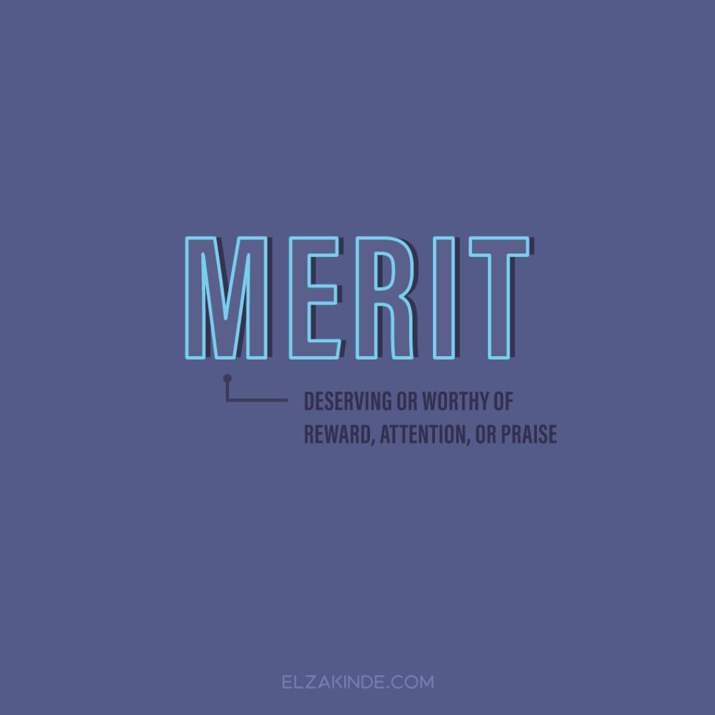 Merit: deserving or worthy of reward, attention, or praise