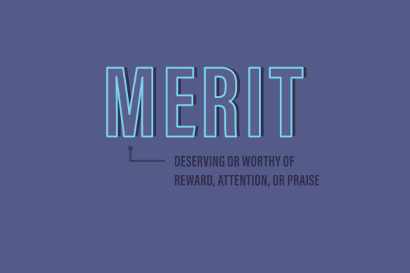 Merit: deserving or worthy of reward, attention, or praise