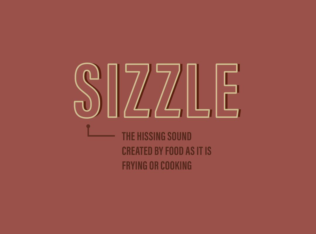 Sizzle: the hissing sound created by food as it is frying or cooking