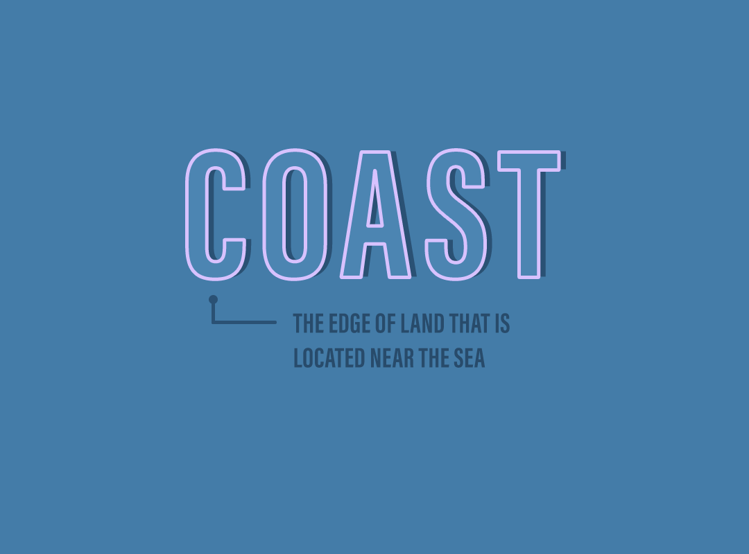 Coast: the edge of land that is located near the sea