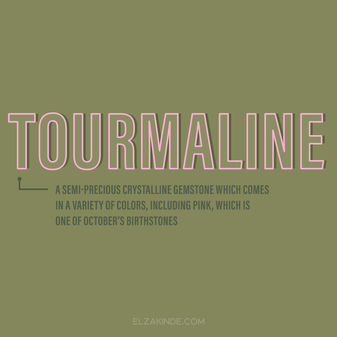 Tourmaline: a semi-precious crystalline gemstone which comes in a variety of colors, including pink, which is one of October's birthstones.
