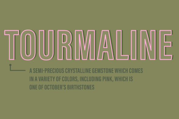 Tourmaline: a semi-precious crystalline gemstone which comes in a variety of colors, including pink, which is one of October's birthstones
