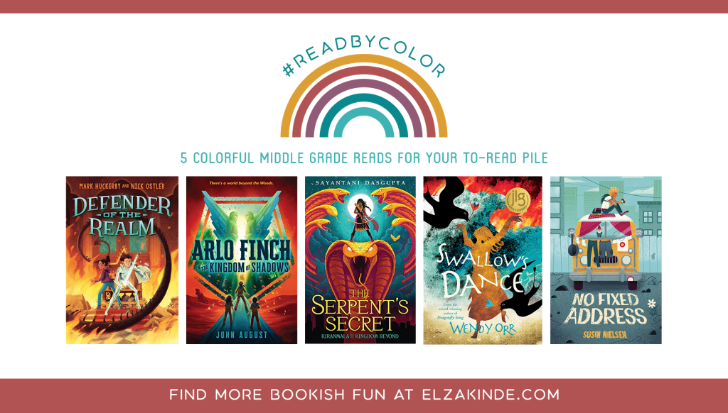 #ReadByColor: 5 Colorful Middle Grade Reads for Your To-Read Pile | features the book covers of DEFENDER OF THE REALM by Mark Huckerby and Nick Ostler; ARLO FINCH IN THE KINGDOM OF SHADOWS by John August; THE SERPENT'S SECRET by Sayatani Dasgupta; SWALLOW'S DANCE by Wendy Orr; and NO FIXED ADDRESS by Susin Nielsen