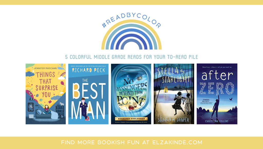 #ReadByColor: 5 Colorful Middle Grade Reads for Your To-Read Pile   features the book covers of THINGS THAT SURPRISE YOU by Jennifer Maschari; THE BEST MAN by Richard Peck; NO PASSENGERS BEYOND THIS POINT by Gennifer Choldenko; STELLA BY STARLIGHT by Sharon M. Draper; and AFTER ZERO by Christina Collins
