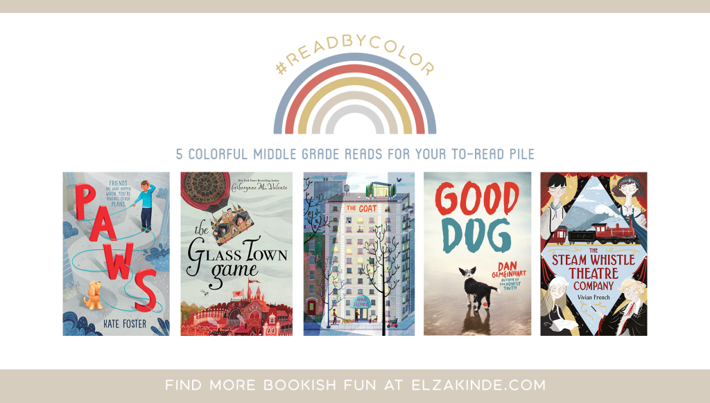 #ReadByColor: 5 Colorful Middle Grade Reads for Your To-Read Pile | features the book covers of PAWS by Kate Foster; THE GLASS TOWN GAME by Catherynne M. Valente; THE GOAT by Anne Fleming; GOOD DOG by Dan Gemeinhart; and THE STEAM WHISTLE THEATRE COMPANY by Vivian French