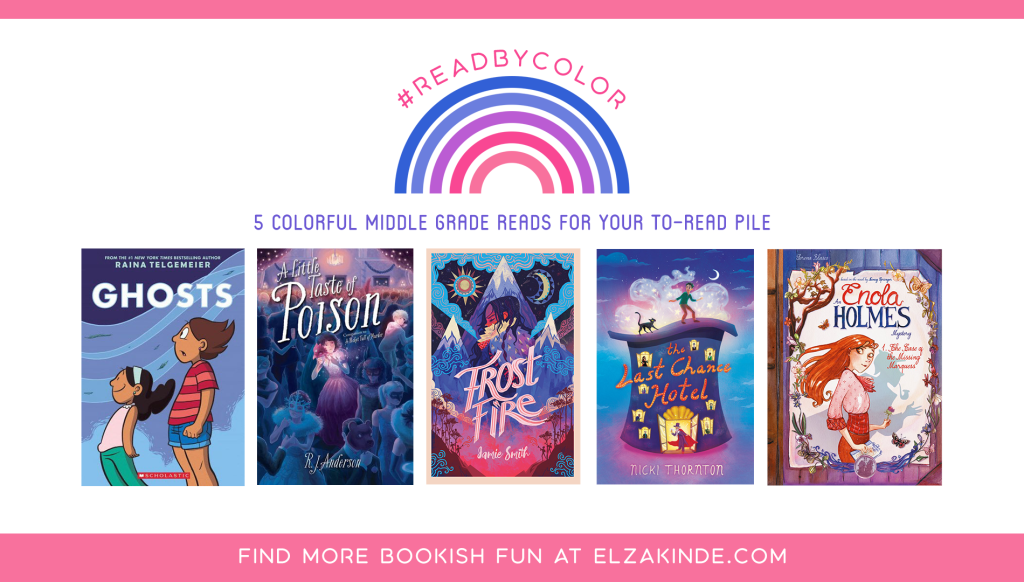 #ReadByColor: 5 Colorful Middle Grade Reads for Your To-Read Pile | features the book covers of GHOSTS by Raina Telgemeier; A LITTLE TASTE OF POISON by R. J. Anderson; FROSTFIRE by Jamie Smith; THE LAST CHANCE HOTEL by Nicki Thornton; and AN ENOLA HOLMES MYSTERY VOL. 1: THE CASE OF THE MISSING MARQUESS graphic novelization by Serena Blasco.