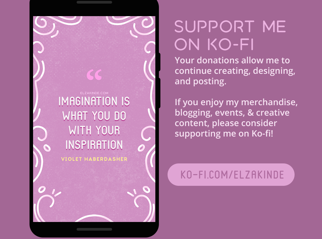 Support me on Ko-fi: Your Donations allow me to continue creating, designing, and posting. If you enjoy my merchandise, blogging events, and creative content, please consider supporting me on Ko-fi! Visit Ko-fi.com/elzakinde for more information.